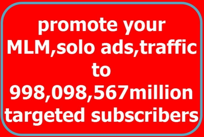 promote your mlm link, solo ads, website to 998,098,567million targeted subscriber